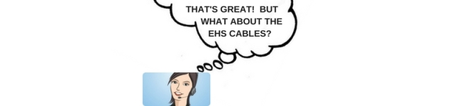 THAT'S GREAT! BUT WHAT ABOUT THE EHS CABLES-