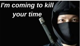 Ninja saying I'm coming to kill your time